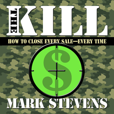 The Kill: How to Close Every Sale-Every Time Audiobook, by Mark Stevens