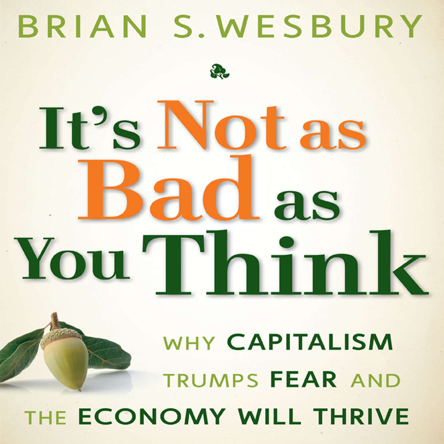 Printable It's Not as Bad as You Think: Why Capitalism Trumps Fear and the Economy Will Thrive Audiobook Cover Art
