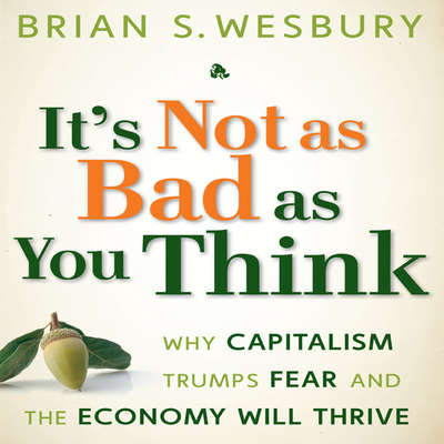 Its Not as Bad as You Think: Why Capitalism Trumps Fear and the Economy Will Thrive Audiobook, by Brian S. Wesbury