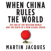 When China Rules the World: The End of the Western World and the Birth of a New Global Order, by Martin Jacques