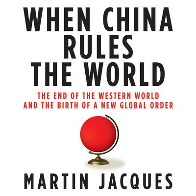 When China Rules the World: The End of the Western World and the Birth of a New Global Order Audiobook, by