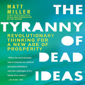 The Tyranny of Dead Ideas: Revolutionary Thinking for a New Age of Prosperity Audiobook, by Matt Miller