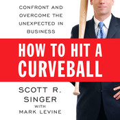 How to Hit a Curveball: Confront and Overcome the Unexpected in Business, by Scott R. Singer, Mark Levine