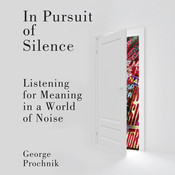 In Pursuit of Silence: Listening for Meaning in a World of Noise, by George Prochnik
