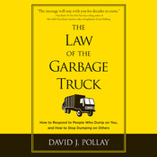 The Law of the Garbage Truck: How to Respond to People Who Dump on You, and How to Stop Dumping on Others Audiobook, by David J. Pollay