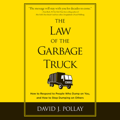 The Law the Garbage Truck: How to Respond to People Who Dump on You, and How to Stop Dumping on Others Audiobook, by David J. Pollay