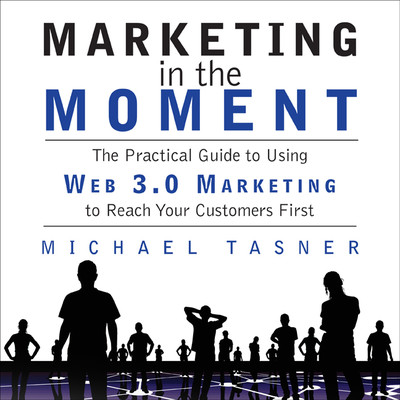 Marketing in the Moment: The Practical Guide to Using Web 3.0 Marketing to Reach Your Customers First Audiobook, by Michael Tasner
