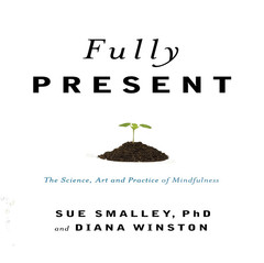 Fully Present: The Science, Art, and Practice of Mindfulness Audiobook, by Diana Winston, Susan L. Smalley