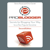 ProBlogger: Secrets for Blogging Your Way to a Six-Figure Income, by Darren Rowse