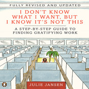 I Don't Know What I Want but I Know It's Not This: A Step-by-Step Guide to Finding Gratifying Work, by Julie Jansen