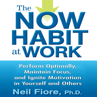The Now Habit at Work: Perform Optimally, Maintain Focus, and Ignite Motivation in Yourself and Others Audiobook, by Neil Fiore