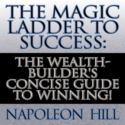 The Magic Ladder to Success: The Wealth-Builders Concise Guide to Winning! Audiobook, by Napoleon Hill