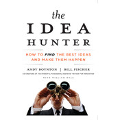 The Idea Hunter: How to Find the Best Ideas and Make Them Happen Audiobook, by Andy Boynton, Bill Fischer, William Bole
