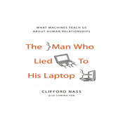 The Man Who Lied to His Laptop: What Machines Teach Us About Human Relationships, by Clifford Nass, Corina Yen