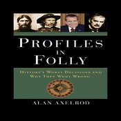 Profiles in Folly: Historys Worst Decisions and Why They Went Wrong, by Alan Axelrod