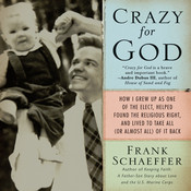 Crazy for God: How I Grew Up as One of the Elect, Helped Found the Religious Right, and Lived to Take All (or Almost All) of it Back, by Frank Schaeffer