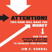 Attention! This Book Will Make You Money: How to Use Attention-Getting Online Marketing to Increase Your Revenue, by Jim F. Kukral