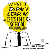 What I Didnt Learn in Business School: How Strategy Works in the Real World, by Jay Barney, Trish Gorman Clifford
