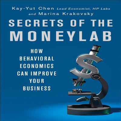 Secrets of the Moneylab: How Behavioral Economics Can Improve Your Business Audiobook, by Kay-Yut Chen