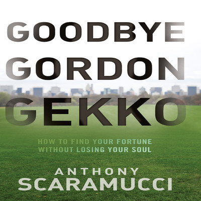 Goodbye Gordon Gekko: How to Find Your Fortune Without Losing Your Soul Audiobook, by Anthony Scaramucci