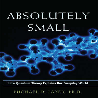 Absolutely Small: How Quantum Theory Explains Our Everyday World Audiobook, by Michael D. Fayer