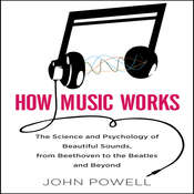 How Music Works: The Science and Psychology of Beautiful Sounds, from Beethoven to the Beatles and Beyond, by John Powell