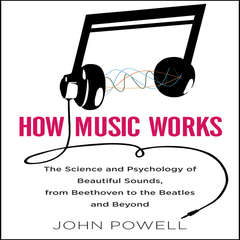 How Music Works: The Science and Psychology of Beautiful Sounds, from Beethoven to the Beatles and Beyond Audiobook, by John Powell