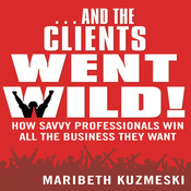 …And the Clients Went Wild!: How Savvy Professionals Win All the Business They Want, by Maribeth Kuzmeski
