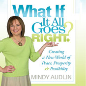 What If It All Goes Right: Creating a New World of Peace, Prosperity and Possibility, by Mindy Audlin
