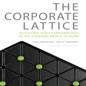 The Corporate Lattice: Achieving High Performance In the Changing World of Work, by Cathleen Benko, Molly Anderson