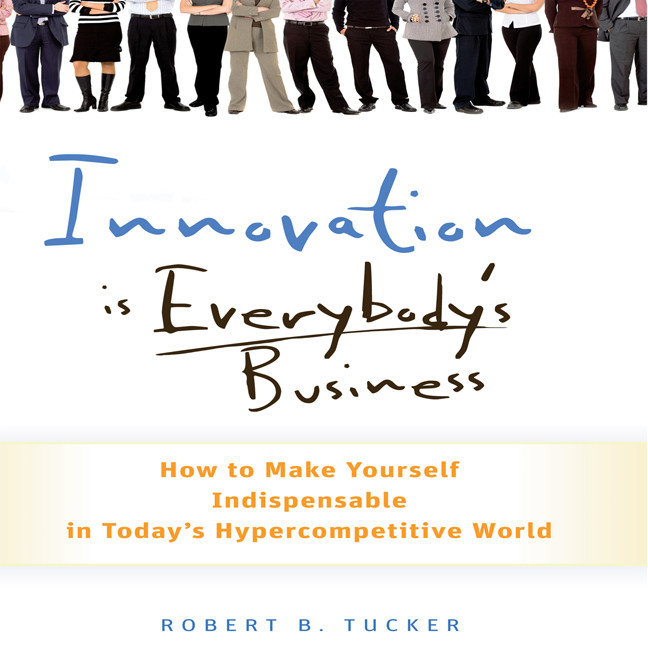 Printable Innovation is Everybody's Business: How to Make Yourself Indispensable in Today's Hypercompetitive World Audiobook Cover Art