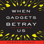 When Gadgets Betray Us: The Dark Side of Our Infatuation With New Technologies Audiobook, by Robert Vamosi