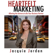 Heartfelt Marketing: Allowing the Universe to be Your Business Partner, by Jacquie Jordan