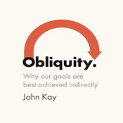Obliquity: Why Our Goals Are Best Achieved Indirectly, by John Kay