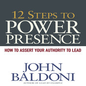 12 Steps to Power Presence: How to Exert Your Authority to Lead, by John Baldoni