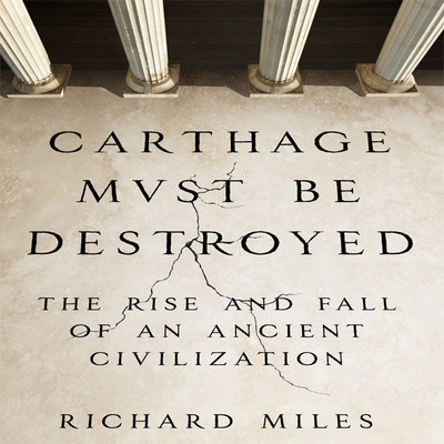 Carthage Must Be Destroyed: The Rise and Fall of an Ancient Civilization Audiobook, by