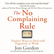 The No Complaining Rule: Positive Ways to Deal with Negativity at Work, by Jon Gordon