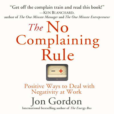 The No Complaining Rule: Positive Ways to Deal with Negativity at Work Audiobook, by Jon Gordon