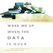 Wake Me Up When the Data Is Over: How Organizations Use Stories to Drive Results Audiobook, by Lori Silverman