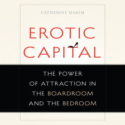 Erotic Capital: The Power of Attraction in the Boardroom and the Bedroom Audiobook, by Catherine Hakim
