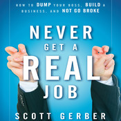 "Never Get a ""Real"" Job: How to Dump Your Boss, Build a Business and Not Go Broke, by Scott Gerber"