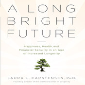 A Long Bright Future: Happiness, Health, and Financial Security in an Age of Increased Longevity Audiobook, by Laura L. Cartensen