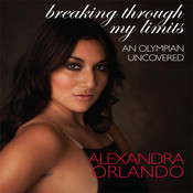 Breaking Through My Limits: An Olympian Uncovered, by Alexandra Orlando