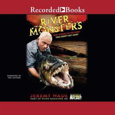 River Monsters: True Stories of the Ones That Didn't Get Away Audiobook, by Jeremy Wade