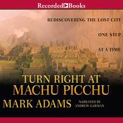 Turn Right at Machu Picchu: Rediscovering the Lost City One Step at a Time, by Mark Adams
