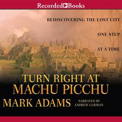 Turn Right at Machu Picchu: Rediscovering the Lost City One Step at a Time Audiobook, by Mark Adams