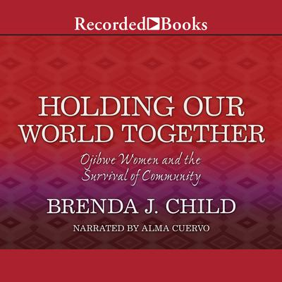 Holding Our World Together: Ojibwe Women and the Survival of Community Audiobook, by Brenda J. Child
