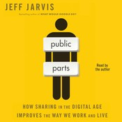 Public Parts: How Sharing in the Digital Age Improves the Way We Work and Live, by Jeff Jarvis