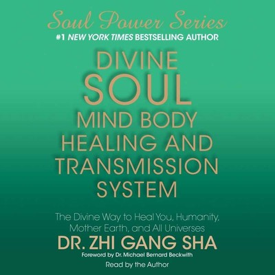 Divine Soul Mind Body Healing and Transmission System: The Divine Way to Heal You, Humanity, Mother Earth, and All Universes Audiobook, by Dr. Zhi Gang Sha