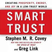 Smart Trust: Creating Posperity, Energy, and Joy in a Low-Trust World, by Stephen M. R. Covey, Greg Link, Rebecca R. Merrill